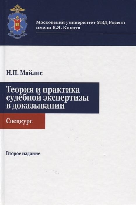 Майлис Н. Теория и практика судебной экспертизы в доказывании Спецкурс Учебное пособие