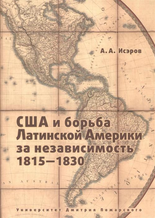 Исэров А. США и борьба Латинской Америки за независимость 1815-1830 недорого