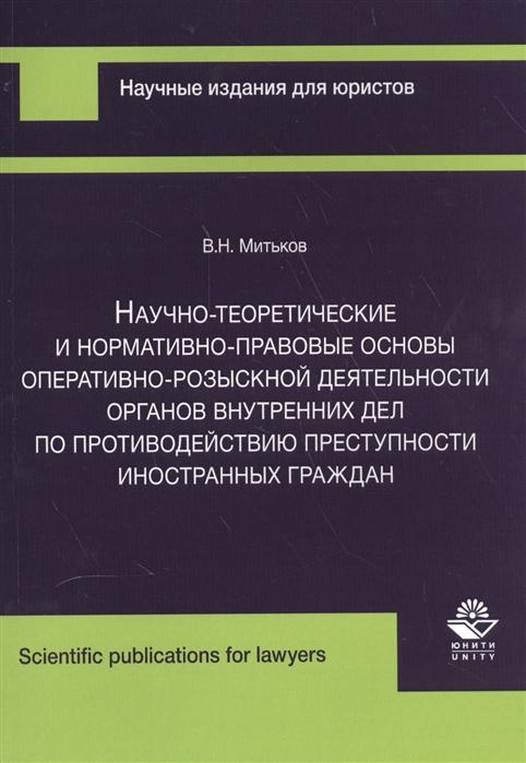 Митьков В. Научно-теоретические и нормативно-правовые основы оперативно-розыскной деятельности органов внутренних дел по противодействию преступности иностранных граждан