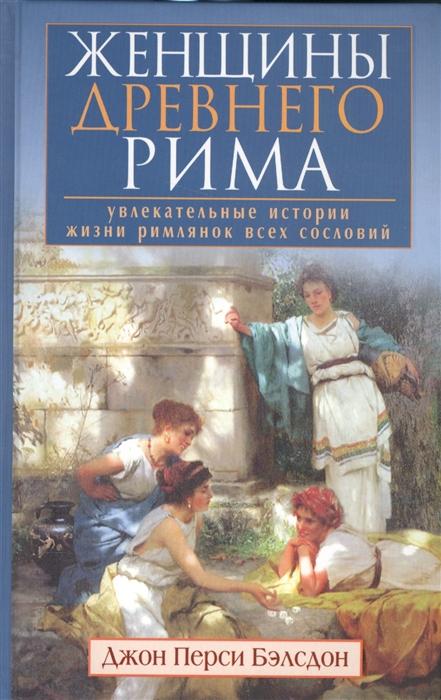 Бэлсдон Дж.П. Женщины Древнего Рима Увлекательные истории жизни римлянок всех сословий