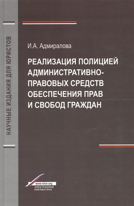 Адмиралова И. Реализация полицией административно-правовых средств обеспечения прав и свобод граждан Монография