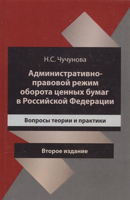 Чучунова Н. Административно-правовой режим оборота ценных бумаг в Российской Федерации Вопросы теории и практики цена 2017