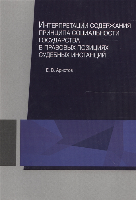Аристов Е. Интерпретации содержания принципа социальности государства в правовых позициях судебных инстанций Монография