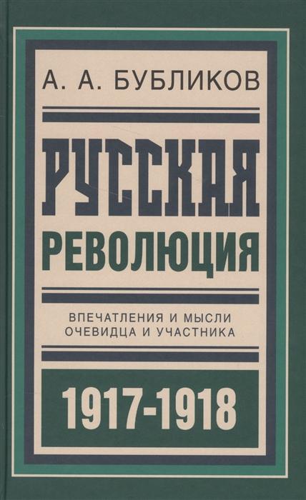 Бубликов А. Русская революция Впечатления и мысли очевидца и участника 1917-1918