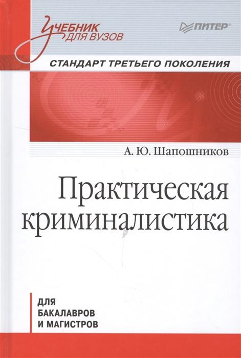 Шапошников А. Практическая криминалистика для бакалавров и магистров Стандарт 3-го поколения ищенко е криминалистика для бакалавров и специалистов