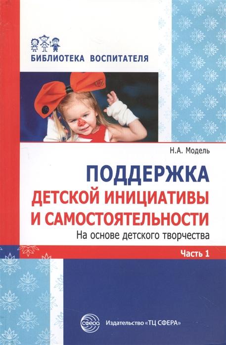 цены Модель Н. Поддержка детской инициативы и самостоятельности На основе детского творчества Часть 1