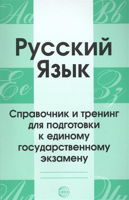 Русский язык Справочник и тренинг для подготовки к единому государственному экзамену