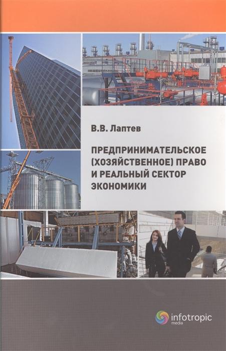 Лаптев В. Предпринимательское хозяйственное право и реальный сектор экономики булатецкий ю и др хозяйственное предпринимательское право учебник