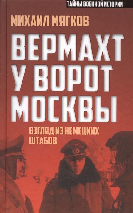 Мягков М. Вермахт у ворот Москвы Взгляд из немецких штабов