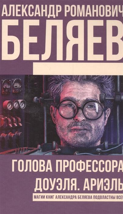 Беляев А. Голова профессора Доуэля Ариэль завещание профессора доуэля