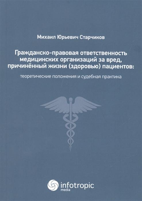 Старчиков М. Гражданско-правовая ответственность медицинских организаций за вред причиненный жизни здоровью пациентов теоретические положения и судебная практика цены онлайн