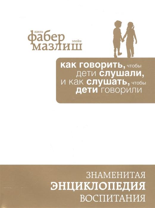 Фабер А., Мазлиш Э. Как говорить чтобы дети слушали и как слушать чтобы дети говорили