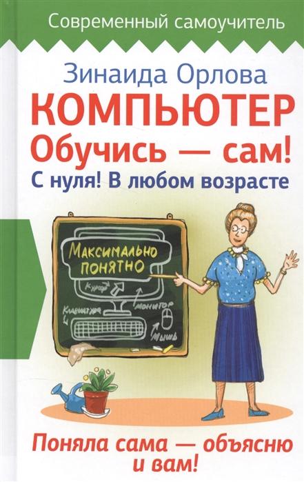 Орлова З. Компьютер Обучись - сам С нуля В любом возрасте жуков иван компьютер начинаем с нуля просто и понятно в любом возрасте