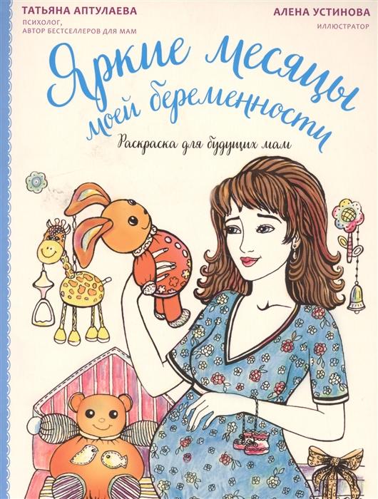 Аптулаева Т. Яркие месяцы моей беременности Раскраска для будущих мам школа здоровья для будущих мам