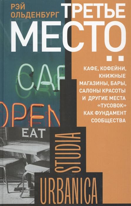 Ольденбург Р. Третье место кафе кофейни книжные магазины бары салоны красоты и другие места тусовок как фундамент общества