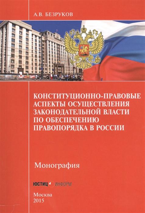 Безруков А. Конституционно-правовые аспекты осуществления законодательной власти по обеспечению правопорядка в России