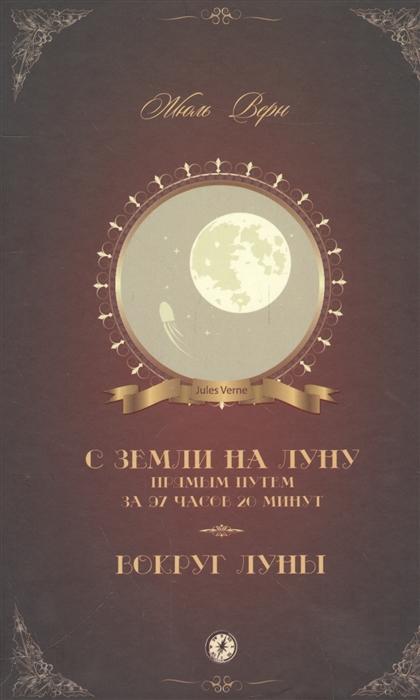 Верн Ж. С Земли на Луну прямым путем за 97 часов 20 минут Вокруг Луны путешествие 3 с земли на луну фильм 2014