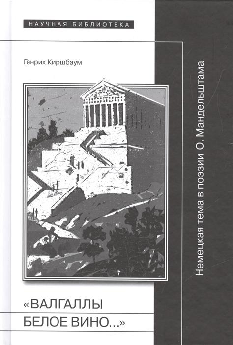 Киршбаум Г. Валгаллы белое вино Немецкая тема в поэзии О Мандельштама вино primitivo cielo 2012 г
