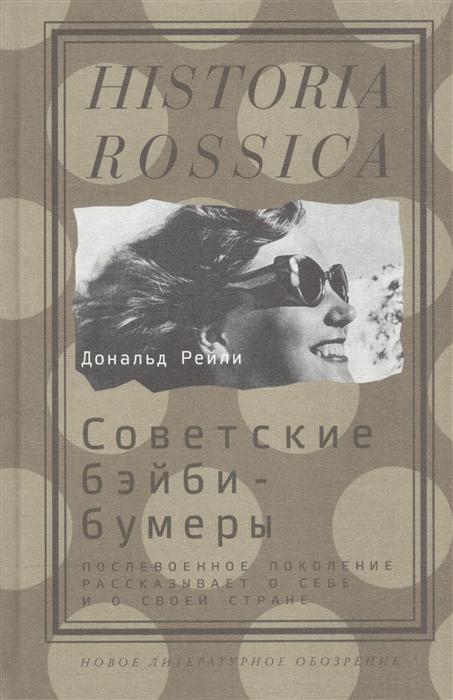 Рейли Д. Советские бэйби-бумеры Послевоенное поколение рассказывает о себе и о своей стране