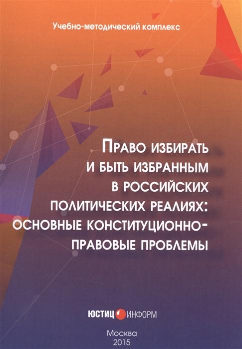 Право избирать и быть избранным в российских политических реалиях основные конституционно-правовые проблемы