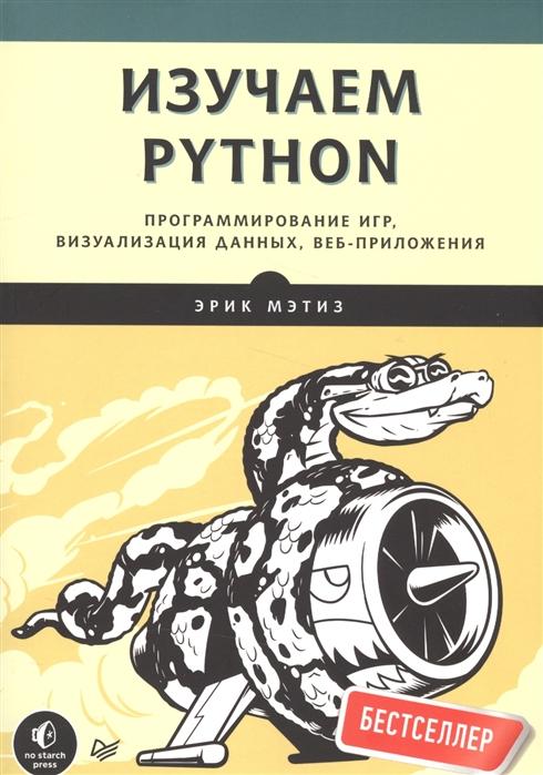 Мэтиз Э. Изучаем Python Программирование игр визуализация данных веб-приложения бэрри п изучаем программирование на python 2 издание