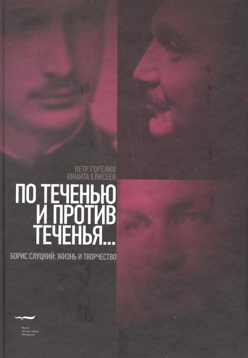 Горелик П., Елисеев Н. По течению и против теченья Борис Слуцкий жизнь и творчество