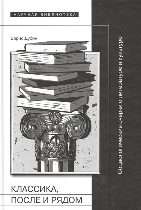 Дубин Б. Классика после и рядом Социологические очерки о литературе и культуре