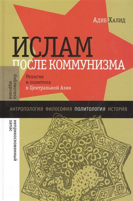 Халид А. Ислам после коммунизма Религия и политика в Центральной Азии а сюдр история коммунизма