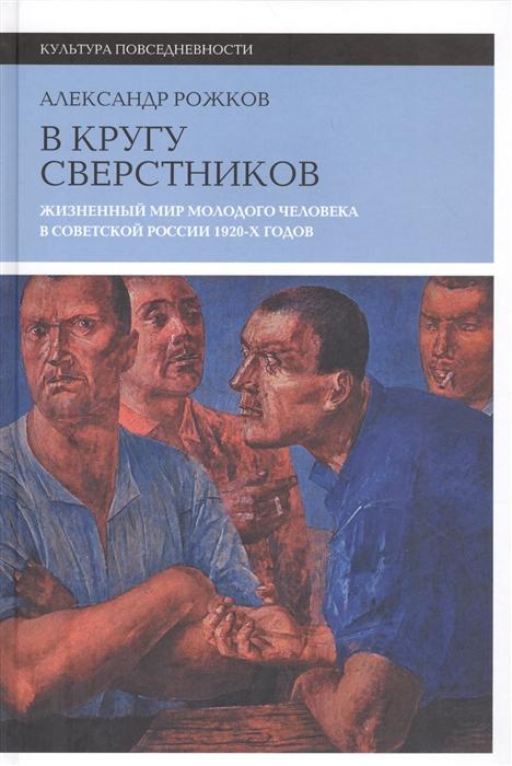Рожков А. В кругу сверстников Жизненный мир молодого человека в Советской России 1920-х годов стоимость