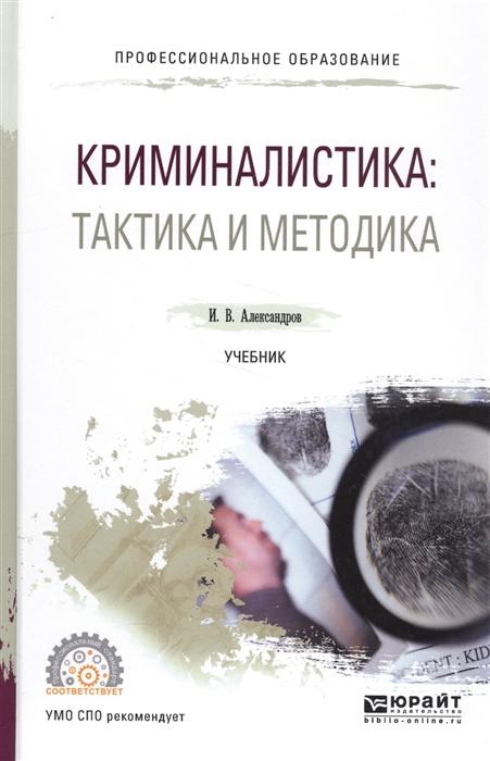 Александров И. Криминалистика тактика и методология Учебник криминалистика