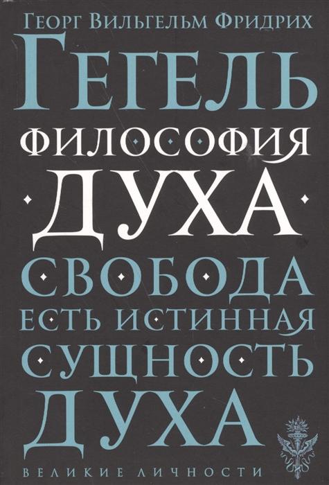 Гегель Г. Философия духа Свобода есть истинная сущность духа