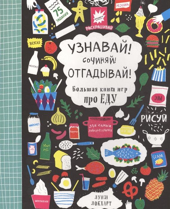 Локхарт Л. Узнавай Сочиняй Отгадывай Большая книга игр про еду Веселая книга для самых любознательных