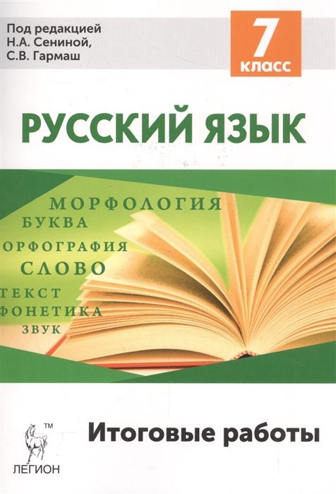 Сенина Н., Гармаш С.(ред.) Русский язык Итоговые работы 7 класс
