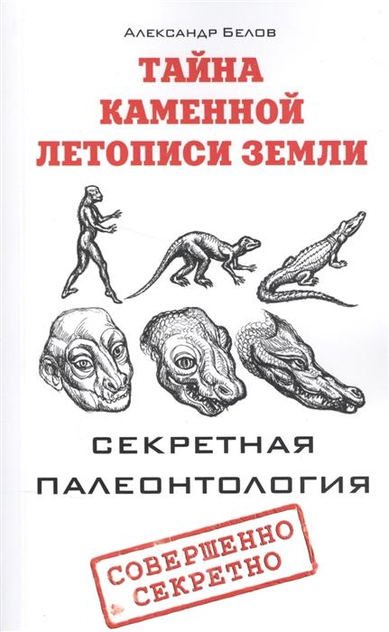 цена на Белов А. Тайна каменной летописи Земли Секретная палеонтология