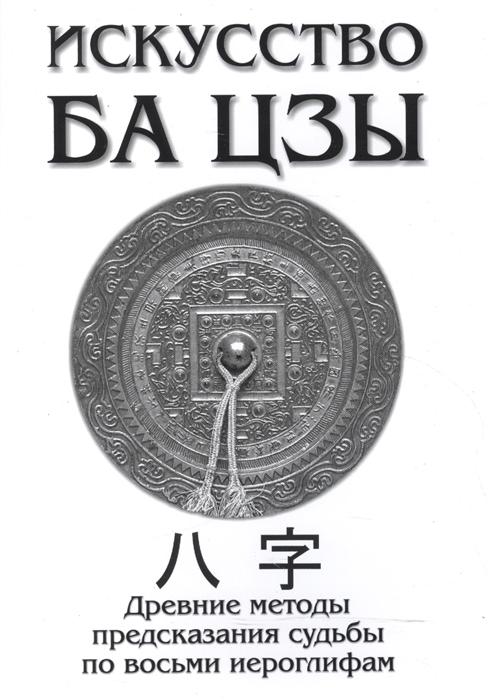 Ключников А. Искусство Ба Цзы Древние методы предсказания судьбы по восьми иероглифам маркус йеле прелестница венера и волшебник нептун 144 сценария судьбы предсказания планет