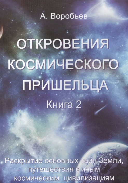 Воробьев А. Откровения космического пришельца Книга 2 Раскрытие основных тайн Земли путешествия к иным космическим цивилизациям