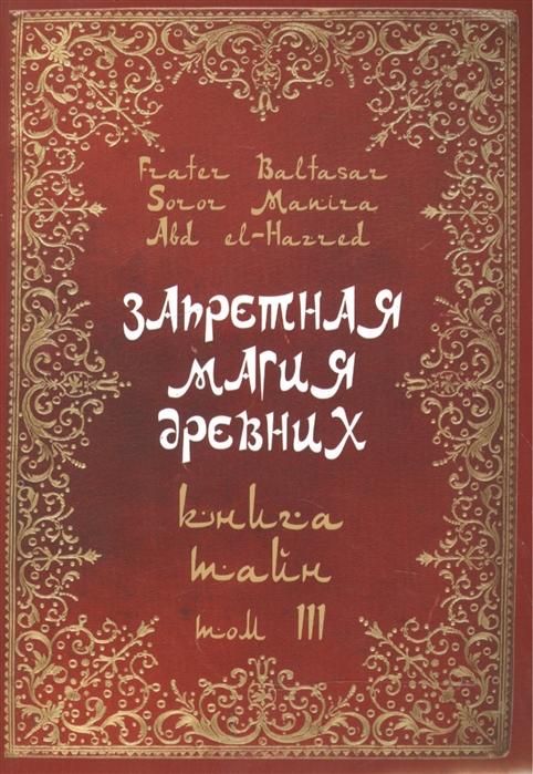 Baltasar F., Manira S., el-Hazred A. Запретная магия древних Том III Книга Тайн