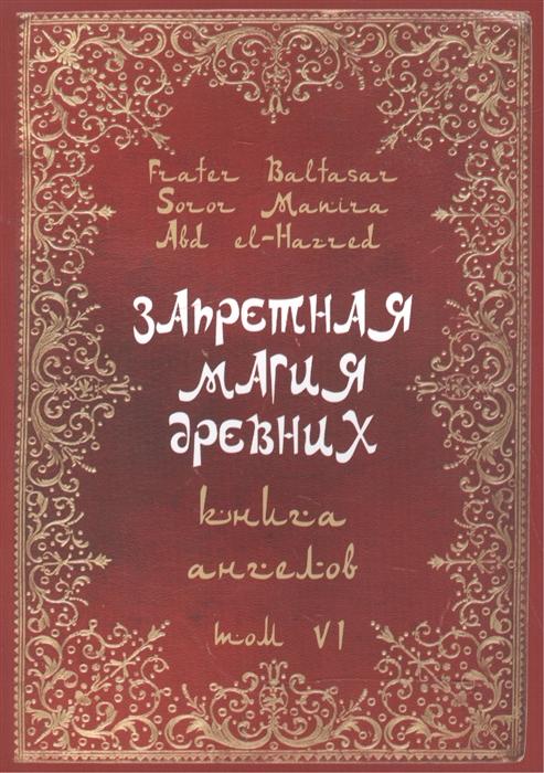 Baltasar F., Manira S., el-Hazred A. Запретная магия древних Том VI Книга Ангелов морган л ведьмы запретная магия