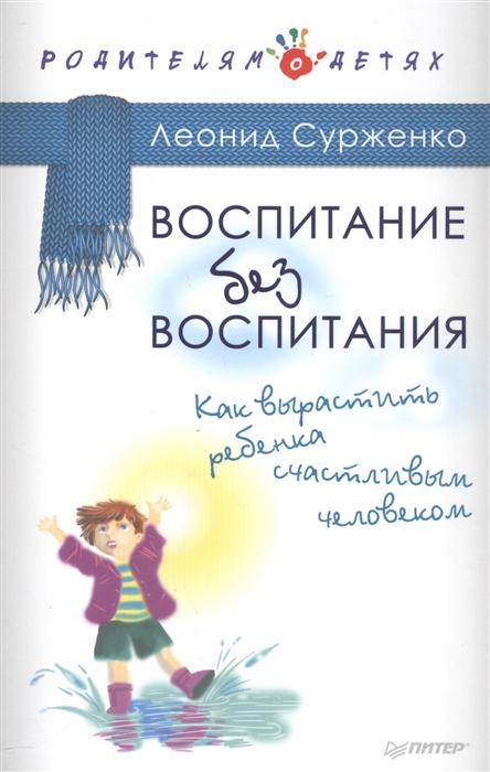 Сурженко Л. Воспитание без воспитания Как вырастить ребенка счастливым человеком стивен камарата 0 воспитание без шаблонов научитесь слышать своего ребенка
