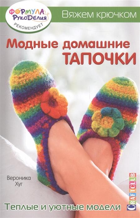 Хуг В. Модные домашние тапочки Теплые и уютные модели Вяжем крючком