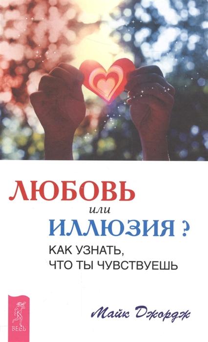 Джордж М. Любовь или иллюзия Как узнать что ты чувствуешь майк джордж филена брюс валентина вселенская любовь или иллюзия выйди из памяти любовь правило без исключений комплект из 3 книг