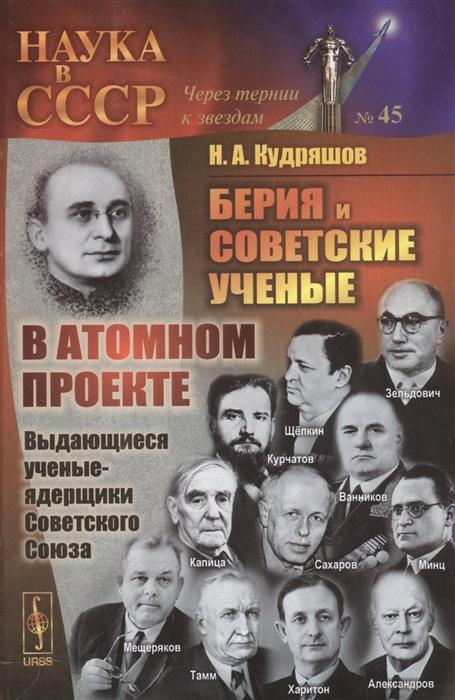 Кудряшов Н. Берия и советские ученые в атомном проекте Книга 1 Выдающиеся ученые-ядерщики Советского Союза