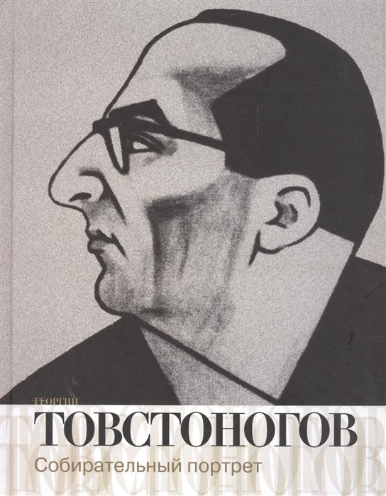 Георгий Товстоногов Собирательный портрет Воспоминания публикации письма