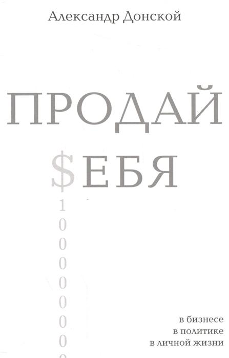 Донской А. Продай себя В бизнесе в политике в личной жизни