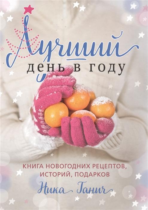 купить Ганич Н. Лучший день в году Книга новогодних рецептов историй подарков по цене 770 рублей
