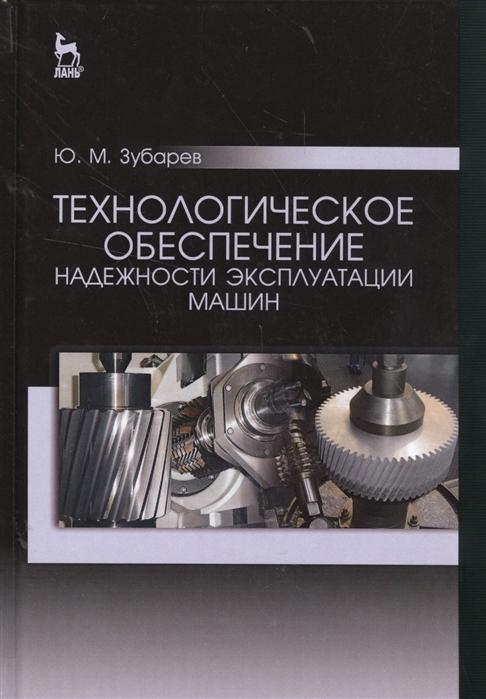 Фото - Зубарев Ю. Технологическое обеспечение надежности эксплуатации машин зайчиков ю н устройство базовых машин