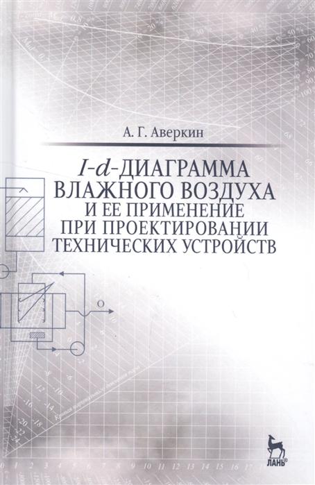 Аверкин А. I-d-диаграмма влажного воздуха и ее применение при проектировании технических устройств Учебное пособие