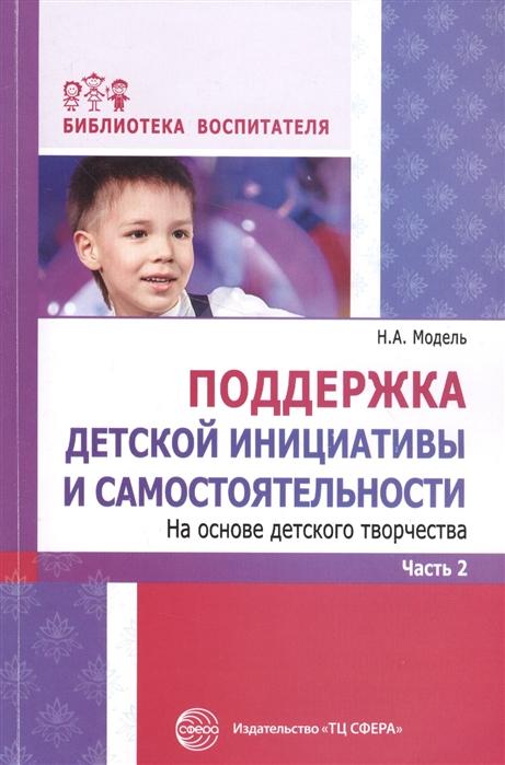 Модель Н. Поддержка детской инициативы и самостоятельности На основе детского творчества Часть 2