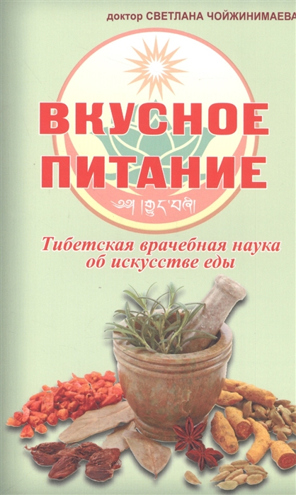 Чойжинимаева С. Вкусное питание Тибетская врачебная наука об искусстве еды чойжинимаева с вкусное питание тибетская врачебная наука об искусстве еды
