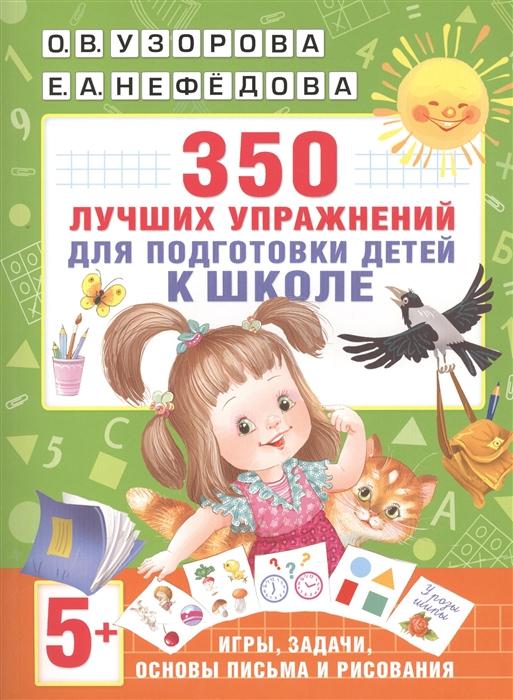 все цены на Узорова О., Нефедова Е. 350 лучших упражнений для подготовки детей к школе Игры задачи основы письма и рисования онлайн